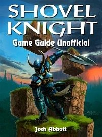 Shovel Knight Game Guide Unofficial (eBook, ePUB)