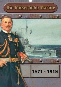Die kaiserliche Marine 1871 - 1918 (Wandkalender 2018 DIN A3 hoch)