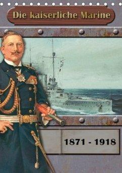 Die kaiserliche Marine 1871 - 1918 (Tischkalender 2018 DIN A5 hoch) - Hudak, Hans-Stefan