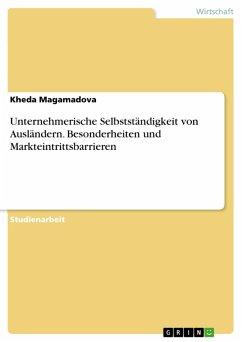 Unternehmerische Selbstständigkeit von Ausländern. Besonderheiten und Markteintrittsbarrieren (eBook, PDF)