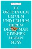 111 Orte in Ulm um Ulm und um Ulm herum, die man gesehen haben muss (Mängelexemplar)