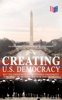 Creating U.S. Democracy: Key Civil Rights Acts, Constitutional Amendments, Supreme Court Decisions & Acts of Foreign Policy (Including Declaration of Independence, Constitution & Bill of Rights) (eBook, ePUB) - Government, U. S.; Court, U. S. Supreme; Congress, U. S.