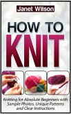 How To Knit: Knitting for Absolute Beginners with Sample Photos, Unique Patterns and Clear Instructions (eBook, ePUB)