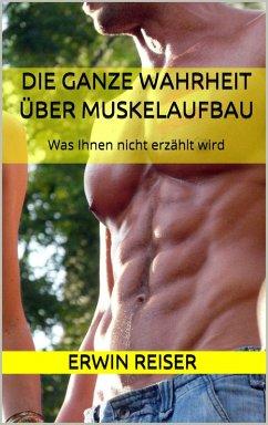 Die ganze Wahrheit über Muskelaufbau (eBook, ePUB) - Reiser, Erwin
