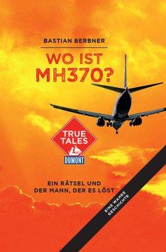 Wo ist MH370? (DuMont True Tales) (eBook, ePUB) - Berbner, Bastian