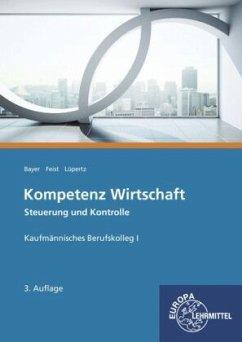 Kompetenz Wirtschaft - Steuerung und Kontrolle, Kaufmännisches Berufskolleg I - Bayer, Ulrich;Feist, Theo;Lüpertz, Viktor