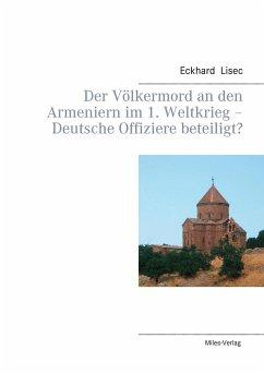 Der Völkermord an den Armeniern im 1. Weltkrieg - Deutsche Offiziere beteiligt? - Lisec, Eckhard