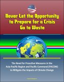 Never Let the Opportunity to Prepare for a Crisis Go to Waste: The Need for Proactive Measures in the Asia-Pacific Region and Pacific Command (PACOM) to Mitigate the Impacts of Climate Change (eBook, ePUB)