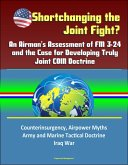 Shortchanging the Joint Fight? An Airman's Assessment of FM 3-24 and the Case for Developing Truly Joint COIN Doctrine: Counterinsurgency, Airpower Myths, Army and Marine Tactical Doctrine, Iraq War (eBook, ePUB)