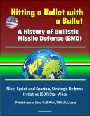 Hitting a Bullet with a Bullet: A History of Ballistic Missile Defense (BMD) - Nike, Sprint and Spartan, Strategic Defense Initiative (SDI) Star Wars, Patriot versus Scud Gulf War, THAAD, Lasers (eBook, ePUB)