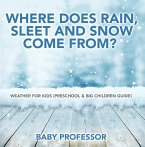 Where Does Rain, Sleet and Snow Come From?   Weather for Kids (Preschool & Big Children Guide) (eBook, ePUB)