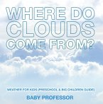 Where Do Clouds Come from?   Weather for Kids (Preschool & Big Children Guide) (eBook, ePUB)
