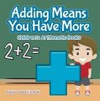 Adding Means You Have More   Children's Arithmetic Books (eBook, ePUB)