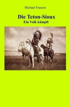 Die Teton-Sioux - Ein Volk kämpft! - Franzen, Michael