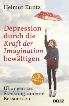 Depression durch die Kraft der Imagination bewältigen - Kuntz, Helmut
