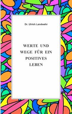Werte und Wege für ein positives Leben - Landwehr, Ulrich