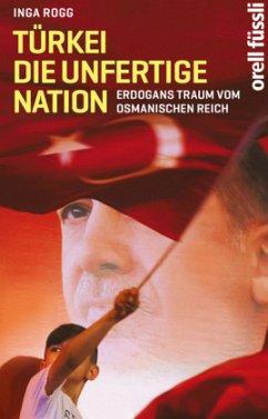 Türkei, die unfertige Nation - Rogg, Inga