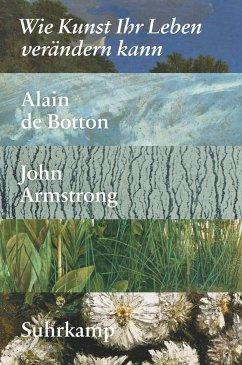 Wie Kunst Ihr Leben verändern kann - Botton, Alain de;Armstrong, John