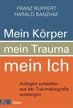 Mein Körper, mein Trauma, mein Ich - Ruppert, Franz; Banzhaf, Harald