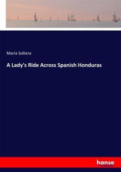 A Lady's Ride Across Spanish Honduras - Soltera, Maria