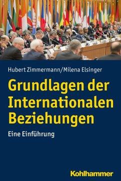 Grundlagen der Internationalen Beziehungen - Zimmermann, Hubert; Elsinger, Milena
