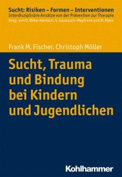 Sucht, Trauma und Bindung bei Kindern und Jugendlichen - Fischer, Frank M.; Möller, Christoph