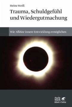 Trauma, Schuldgefühl und Wiedergutmachung - Weiß, Heinz