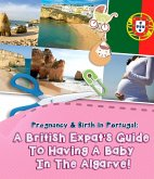 Pregnancy And Birth In Portugal: A British Expats Guide To Having A Baby In The Algarve (eBook, ePUB)
