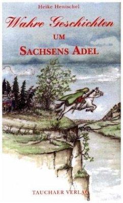 Wahre Geschichten um Sachsens Adel - Hentschel, Heike