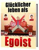 Glücklicher leben als Egoist, gesunder Egoismus (eBook, ePUB)