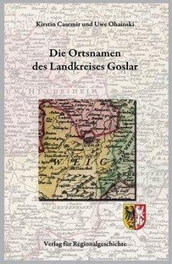 Niedersächsisches Ortsnamenbuch / Die Ortsnamen des Landkreises Goslar - Casemir, Kirstin; Ohainski, Uwe