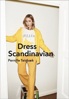 Dress Scandinavian: Style your Life and Wardrobe the Danish Way (eBook, ePUB) - Teisbaek, Pernille