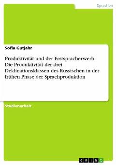 Produktivität und der Erstspracherwerb. Die Produktivität der drei Deklinationsklassen des Russischen in der frühen Phase der Sprachproduktion (eBook, PDF)