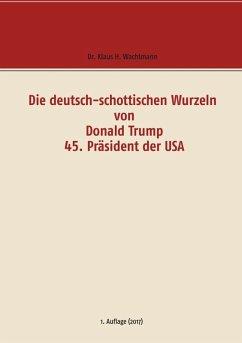 Die deutsch-schottischen Wurzeln von Donald Trump 45. Präsident der USA (eBook, ePUB)