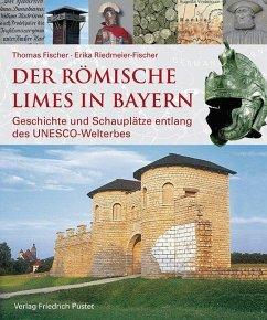 Der römische Limes in Bayern - Fischer, Thomas;Riedmeier-Fischer, Erika