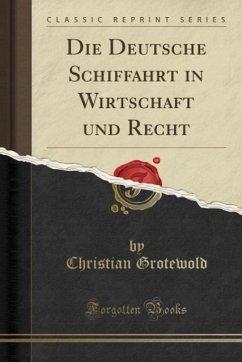 Die Deutsche Schiffahrt in Wirtschaft und Recht (Classic Reprint)