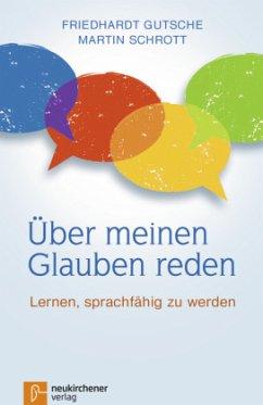 Über meinen Glauben reden - Schrott, Martin;Gutsche, Friedhardt