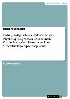 Ludwig Wittgensteins Philosophie der Psychologie. Sprechen über mentale Zustände vor dem Hintergrund des