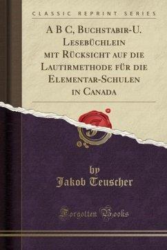 A B C, Buchstabir-U. Lesebüchlein mit Rücksicht auf die Lautirmethode für die Elementar-Schulen in Canada (Classic Reprint)