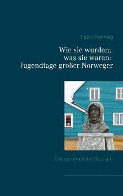Wie sie wurden, was sie waren: Jugendtage großer Norweger (eBook, ePUB) - Wenners, Peter
