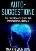 Auto-suggestione e la Nuova Teoria Huna sul Mesmerismo e l'Ipnosi (eBook, ePUB)