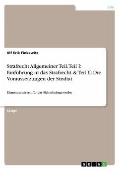 Strafrecht Allgemeiner Teil. Teil I: Einführung in das Strafrecht & Teil II: Die Voraussetzungen der Straftat