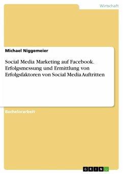 Social Media Marketing auf Facebook. Erfolgsmessung und Ermittlung von Erfolgsfaktoren von Social Media Auftritten