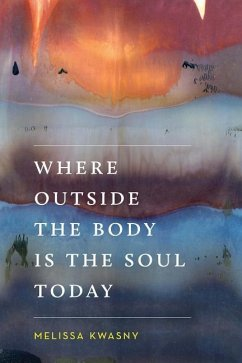 Where Outside the Body Is the Soul Today - Kwasny, Melissa