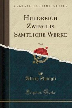 Huldreich Zwinglis Sa¨mtliche Werke, Vol. 1 (Classic Reprint)