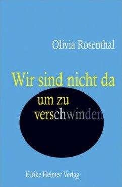 Wir sind nicht da, um zu verschwinden - Rosenthal, Olivia