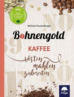 Bohnengold: Kaffee rösten, mahlen, zubereiten