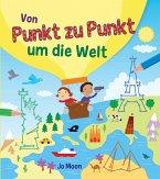 Punkt-zu-Punkt für Kinder: Von Punkt zu Punkt um die Welt