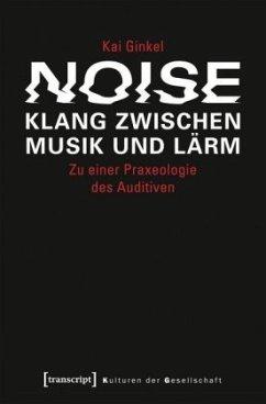 Noise - Klang zwischen Musik und Lärm - Ginkel, Kai