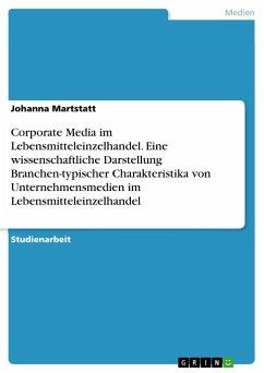 Corporate Media im Lebensmitteleinzelhandel. Eine wissenschaftliche Darstellung Branchen-typischer Charakteristika von Unternehmensmedien im Lebensmitteleinzelhandel - Martstatt, Johanna
